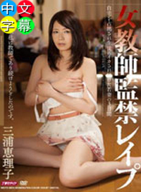 女老師的監禁強姦 在自己家裏被學生淫蕩折磨三天 三浦恵